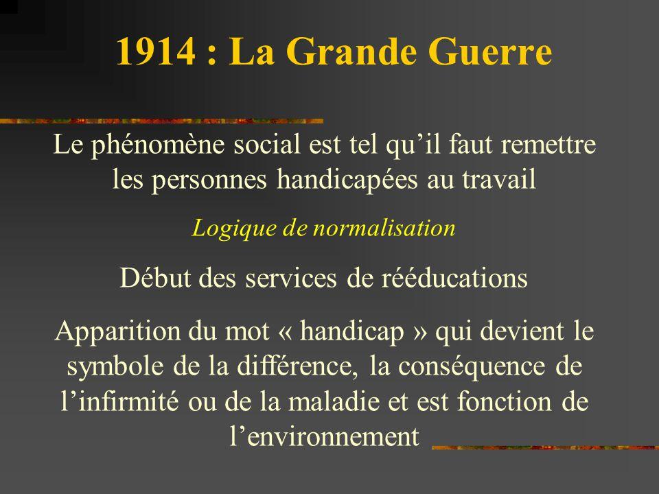 1914 : La Grande Guerre Le phénomène social est tel qu'il faut remettre les personnes handicapées au travail Logique de normalisation Début des servic