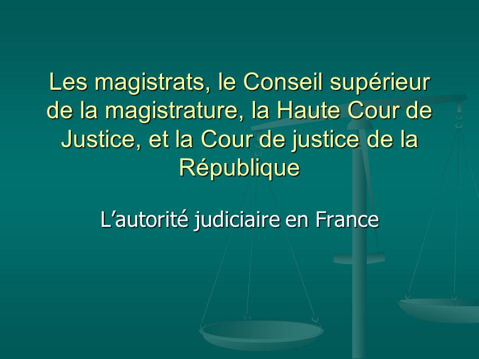 Les magistrats, le Conseil supérieur de la magistrature, la Haute Cour de Justice, et la Cour de justice de la République L'autorité judiciaire en France