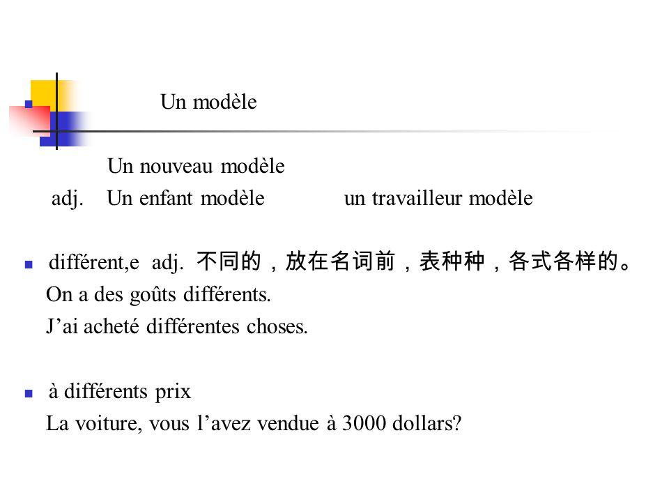 Un modèle Un nouveau modèle adj. Un enfant modèle un travailleur modèle différent,e adj. 不同的,放在名词前,表种种,各式各样的。 On a des goûts différents. J'ai acheté d