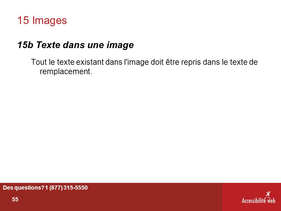Des questions? 1 (877) 315-5550 15 Images 15b Texte dans une image Tout le texte existant dans l'image doit être repris dans le texte de remplacement.