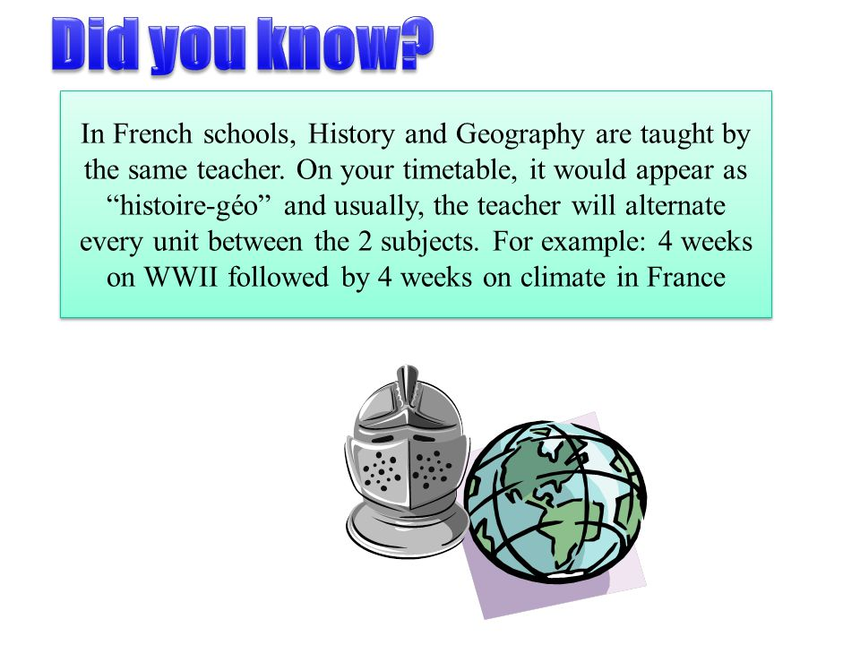 "In French schools, History and Geography are taught by the same teacher. On your timetable, it would appear as ""histoire-géo"" and usually, the teacher"