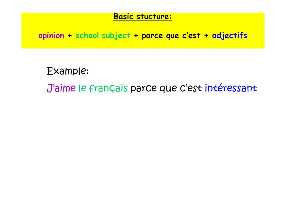 Basic stucture: opinion + school subject + parce que c'est + adjectifs Example: J'aime le français parce que c'est intéressant