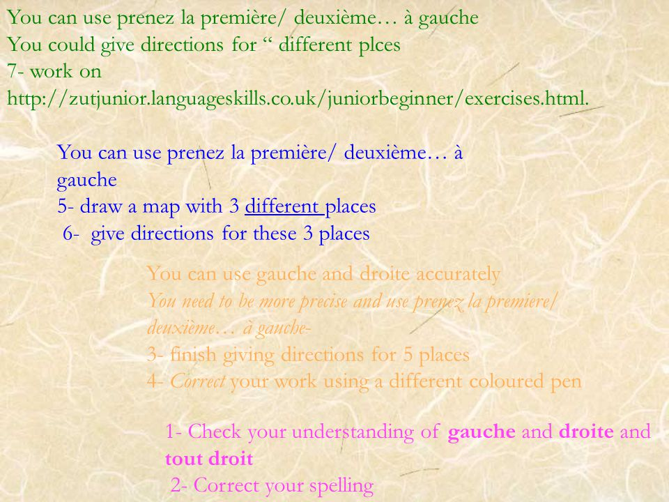 1- Check your understanding of gauche and droite and tout droit 2- Correct your spelling You can use prenez la première/ deuxième… à gauche 5- draw a map with 3 different places 6- give directions for these 3 places You can use gauche and droite accurately You need to be more precise and use prenez la premiere/ deuxième… à gauche- 3- finish giving directions for 5 places 4- Correct your work using a different coloured pen You can use prenez la première/ deuxième… à gauche You could give directions for different plces 7- work on http://zutjunior.languageskills.co.uk/juniorbeginner/exercises.html.