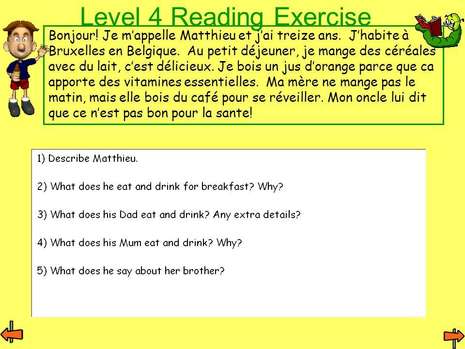 Level 4 Reading Exercise Bonjour! Je m'appelle Matthieu et j'ai treize ans. J'habite à Bruxelles en Belgique. Au petit déjeuner, je mange des céréales