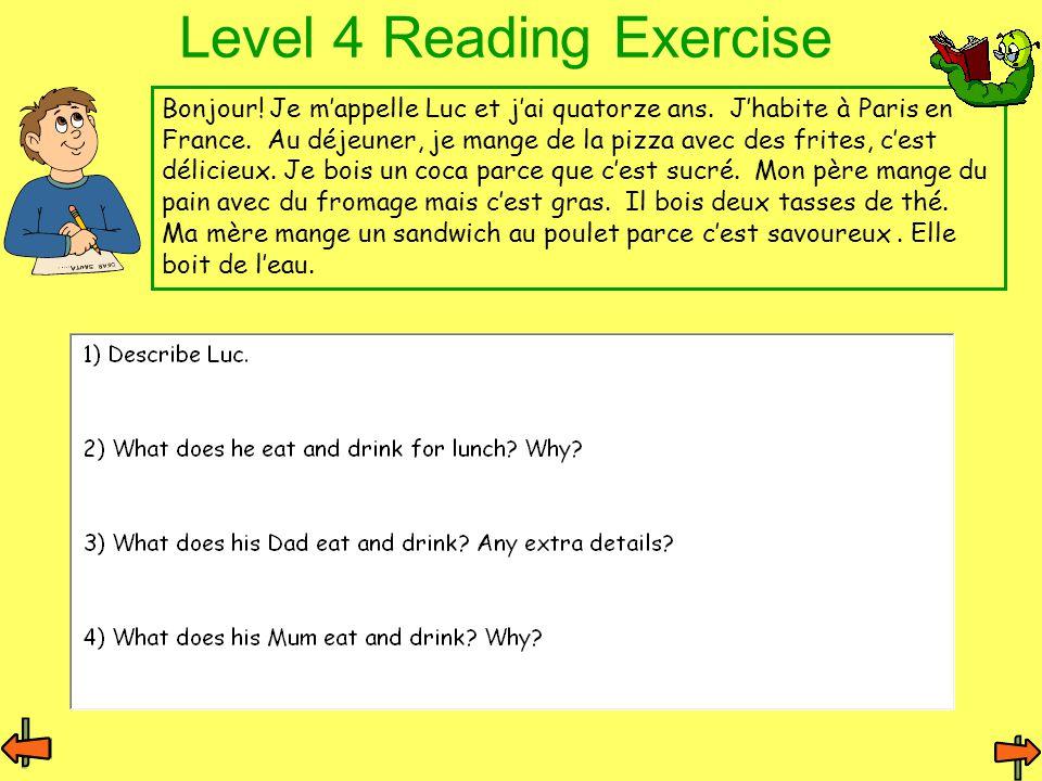 Level 4 Reading Exercise Bonjour! Je m'appelle Luc et j'ai quatorze ans. J'habite à Paris en France. Au déjeuner, je mange de la pizza avec des frites