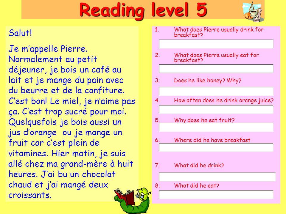 Reading level 5 Salut! Je m'appelle Pierre. Normalement au petit déjeuner, je bois un café au lait et je mange du pain avec du beurre et de la confitu
