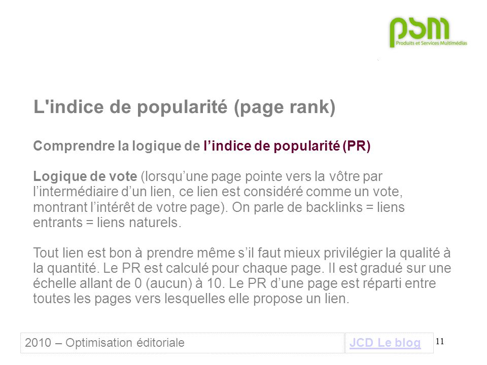 11 L indice de popularité (page rank) Comprendre la logique de l'indice de popularité (PR) Logique de vote (lorsqu'une page pointe vers la vôtre par l'intermédiaire d'un lien, ce lien est considéré comme un vote, montrant l'intérêt de votre page).