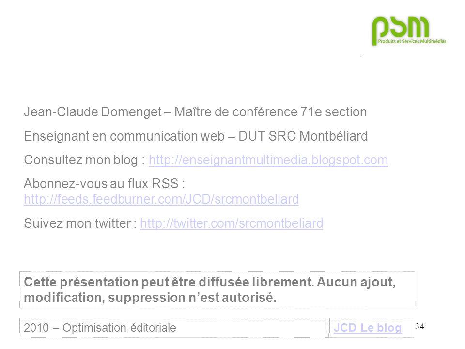 34 JCD Le blog Jean-Claude Domenget – Maître de conférence 71e section Enseignant en communication web – DUT SRC Montbéliard Consultez mon blog : http://enseignantmultimedia.blogspot.comhttp://enseignantmultimedia.blogspot.com Abonnez-vous au flux RSS : http://feeds.feedburner.com/JCD/srcmontbeliard http://feeds.feedburner.com/JCD/srcmontbeliard Suivez mon twitter : http://twitter.com/srcmontbeliardhttp://twitter.com/srcmontbeliard Cette présentation peut être diffusée librement.