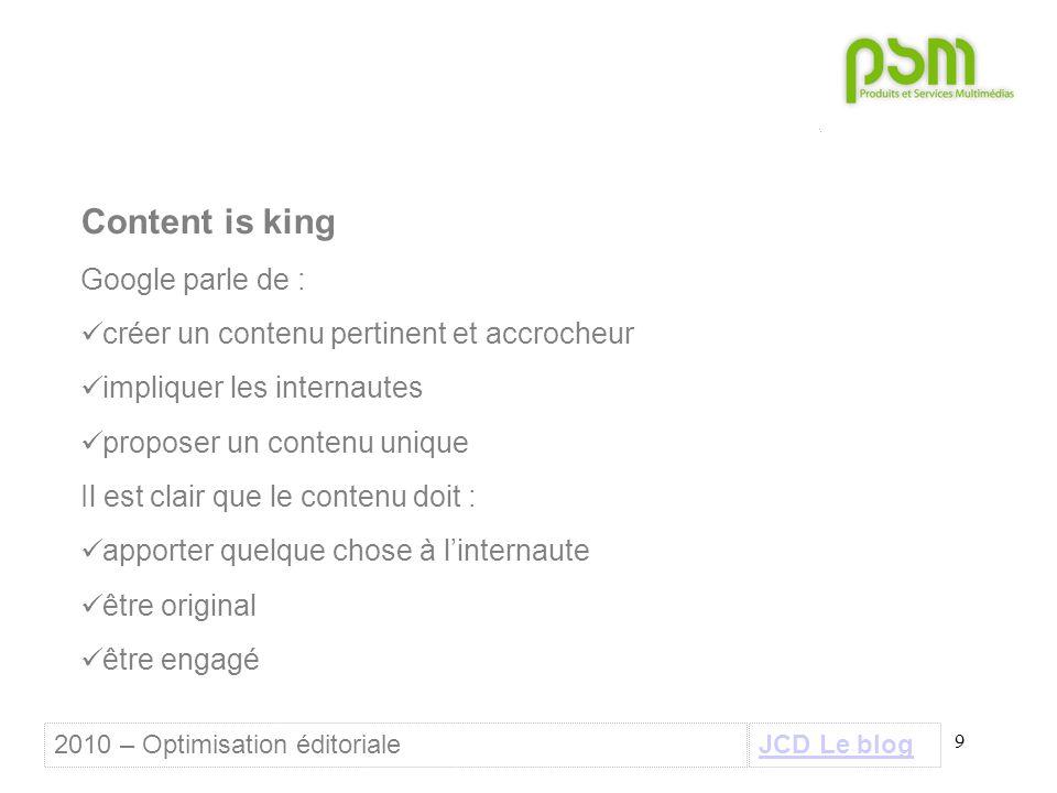 9 Content is king Google parle de : créer un contenu pertinent et accrocheur impliquer les internautes proposer un contenu unique Il est clair que le contenu doit : apporter quelque chose à l'internaute être original être engagé JCD Le blog2010 – Optimisation éditoriale