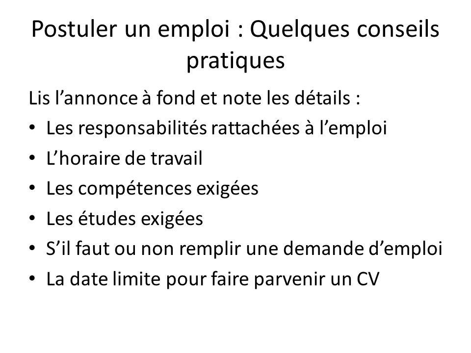 Postuler un emploi : Quelques conseils pratiques Lis l'annonce à fond et note les détails : Les responsabilités rattachées à l'emploi L'horaire de tra