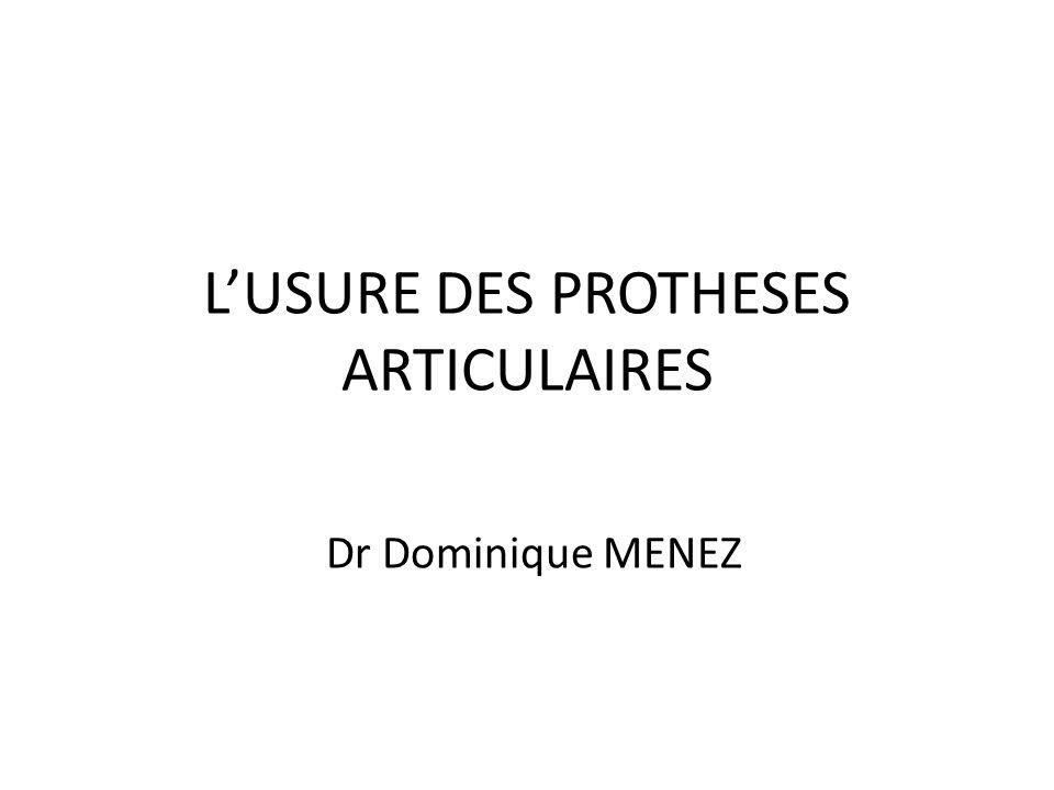 L'USURE DES PROTHESES ARTICULAIRES Dr Dominique MENEZ