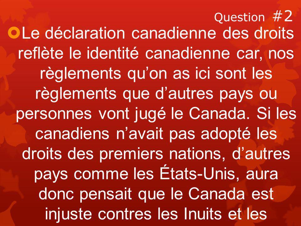 Question #2  Le déclaration canadienne des droits reflète le identité canadienne car, nos règlements qu'on as ici sont les règlements que d'autres pays ou personnes vont jugé le Canada.