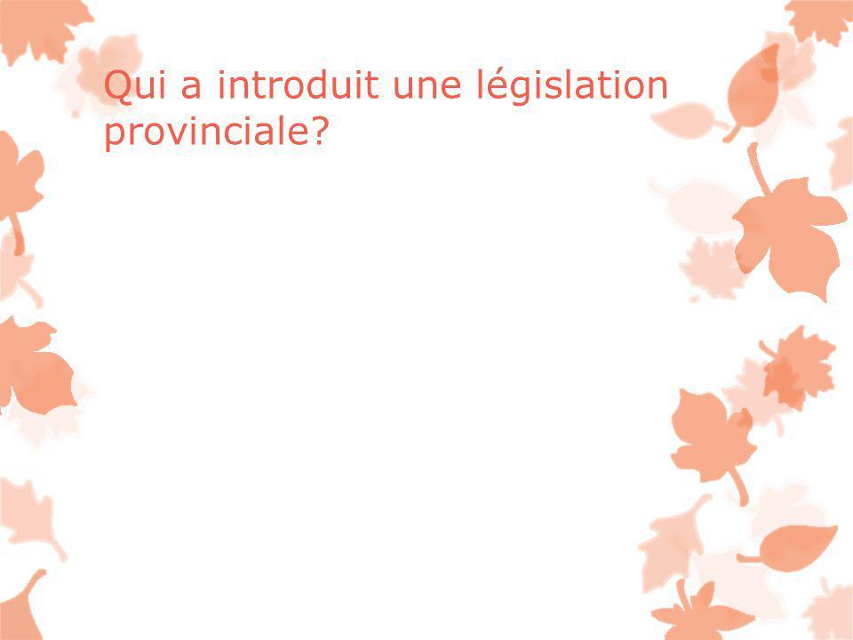 Qui a introduit une législation provinciale?