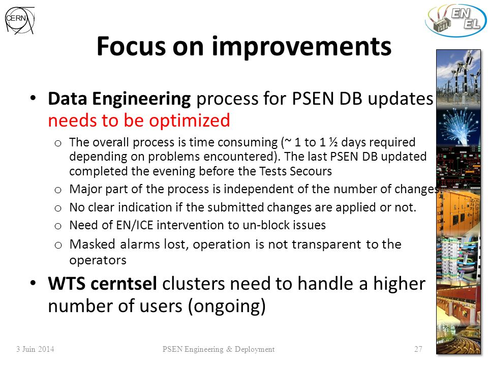 3 Juin 2014 PSEN Engineering & Deployment 27 Focus on improvements Data Engineering process for PSEN DB updates needs to be optimized o The overall process is time consuming (~ 1 to 1 ½ days required depending on problems encountered).