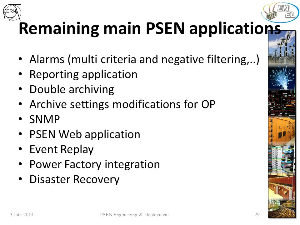 3 Juin 2014 PSEN Engineering & Deployment 29 Remaining main PSEN applications Alarms (multi criteria and negative filtering,..) Reporting application Double archiving Archive settings modifications for OP SNMP PSEN Web application Event Replay Power Factory integration Disaster Recovery