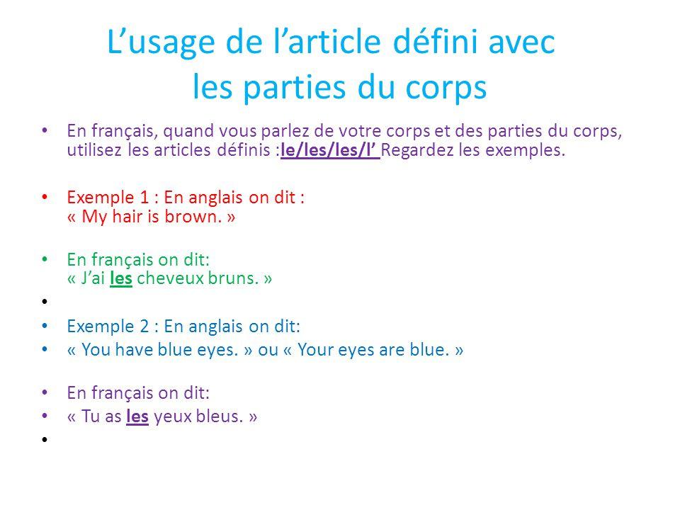 L'usage de l'article défini avec les parties du corps En français, quand vous parlez de votre corps et des parties du corps, utilisez les articles définis :le/les/les/l' Regardez les exemples.