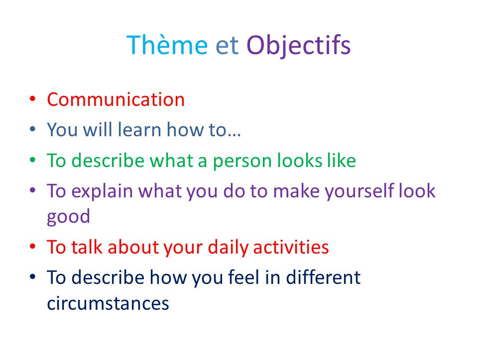 Thème et Objectifs Communication You will learn how to… To describe what a person looks like To explain what you do to make yourself look good To talk