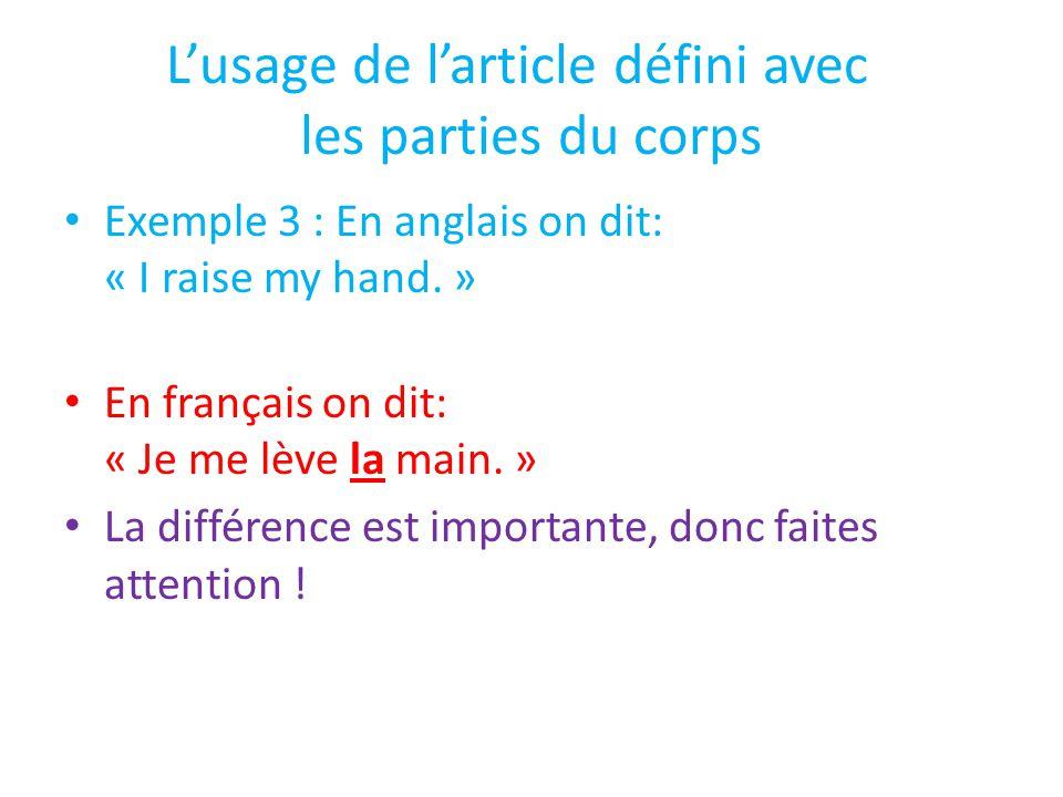 L'usage de l'article défini avec les parties du corps Exemple 3 : En anglais on dit: « I raise my hand. » En français on dit: « Je me lève la main. »