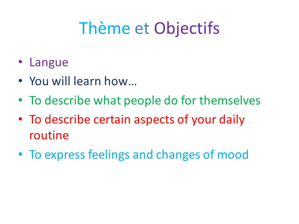 Thème et Objectifs Langue You will learn how… To describe what people do for themselves To describe certain aspects of your daily routine To express f