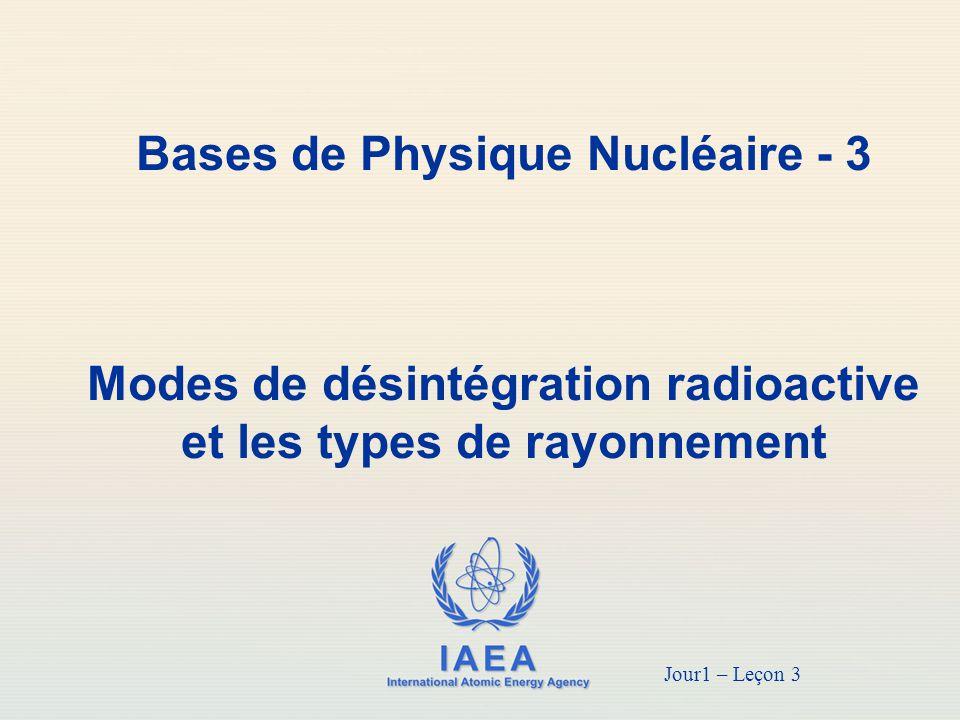IAEA Objectif  Comprendre les modes de désintégrations radioactives et types de rayonnement  Apprendre davantage la structure atomique de base; alpha, bêta et émission gamma; émission de positons; les différences entre les rayons gamma et les rayons X; capture d électron orbital; et la conversion interne 2
