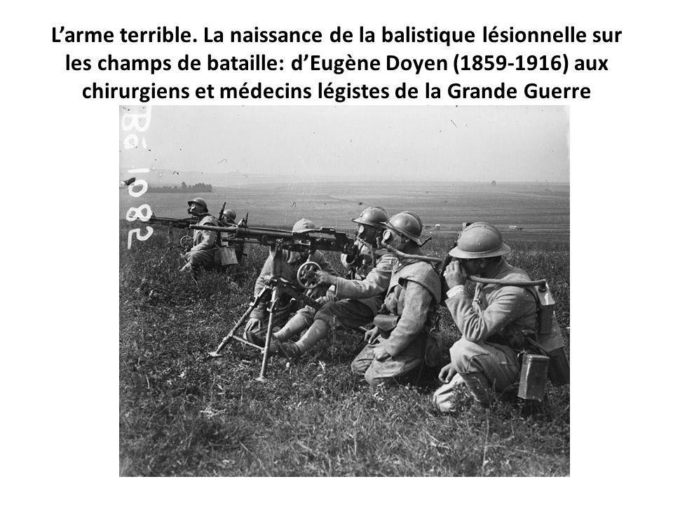 L'arme terrible. La naissance de la balistique lésionnelle sur les champs de bataille: d'Eugène Doyen (1859-1916) aux chirurgiens et médecins légistes