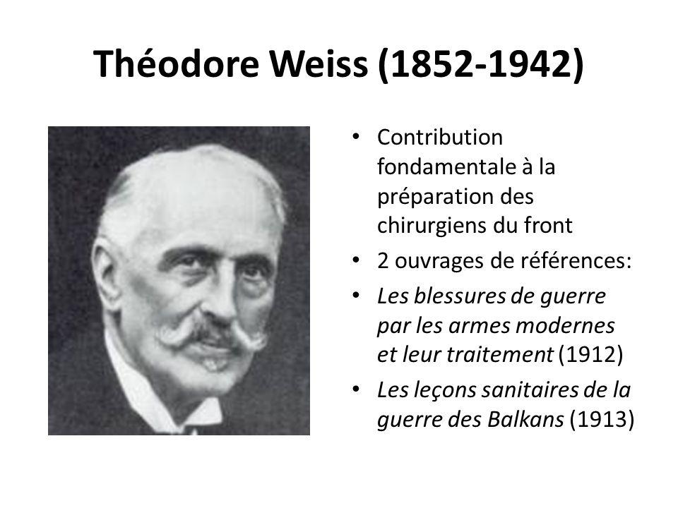 Théodore Weiss (1852-1942) Contribution fondamentale à la préparation des chirurgiens du front 2 ouvrages de références: Les blessures de guerre par les armes modernes et leur traitement (1912) Les leçons sanitaires de la guerre des Balkans (1913)