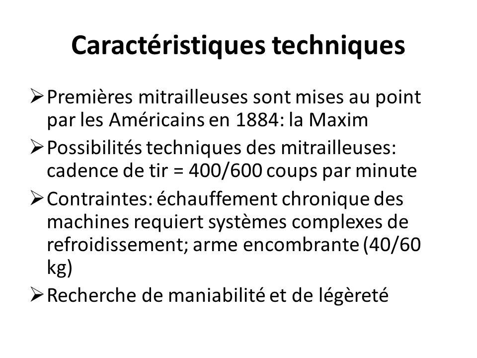 Caractéristiques techniques  Premières mitrailleuses sont mises au point par les Américains en 1884: la Maxim  Possibilités techniques des mitrailleuses: cadence de tir = 400/600 coups par minute  Contraintes: échauffement chronique des machines requiert systèmes complexes de refroidissement; arme encombrante (40/60 kg)  Recherche de maniabilité et de légèreté
