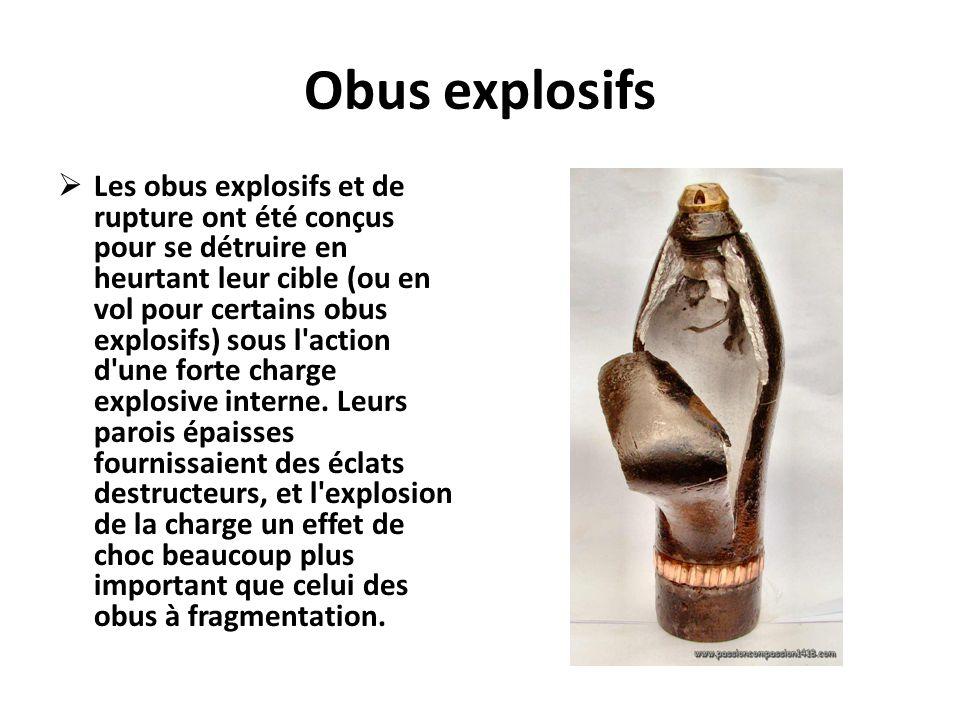 Obus explosifs  Les obus explosifs et de rupture ont été conçus pour se détruire en heurtant leur cible (ou en vol pour certains obus explosifs) sous
