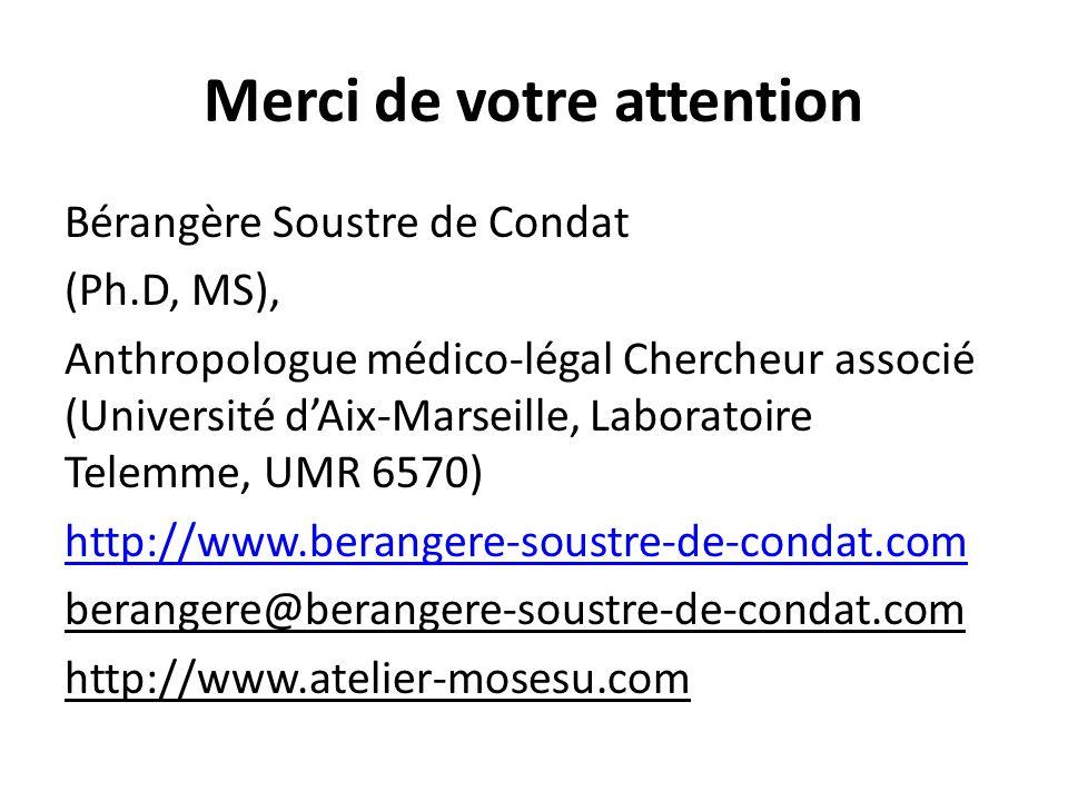 Merci de votre attention Bérangère Soustre de Condat (Ph.D, MS), Anthropologue médico-légal Chercheur associé (Université d'Aix-Marseille, Laboratoire Telemme, UMR 6570) http://www.berangere-soustre-de-condat.com berangere@berangere-soustre-de-condat.com http://www.atelier-mosesu.com