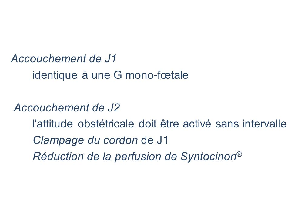 Accouchement de J1 identique à une G mono-fœtale Accouchement de J2 l'attitude obstétricale doit être activé sans intervalle Clampage du cordon de J1