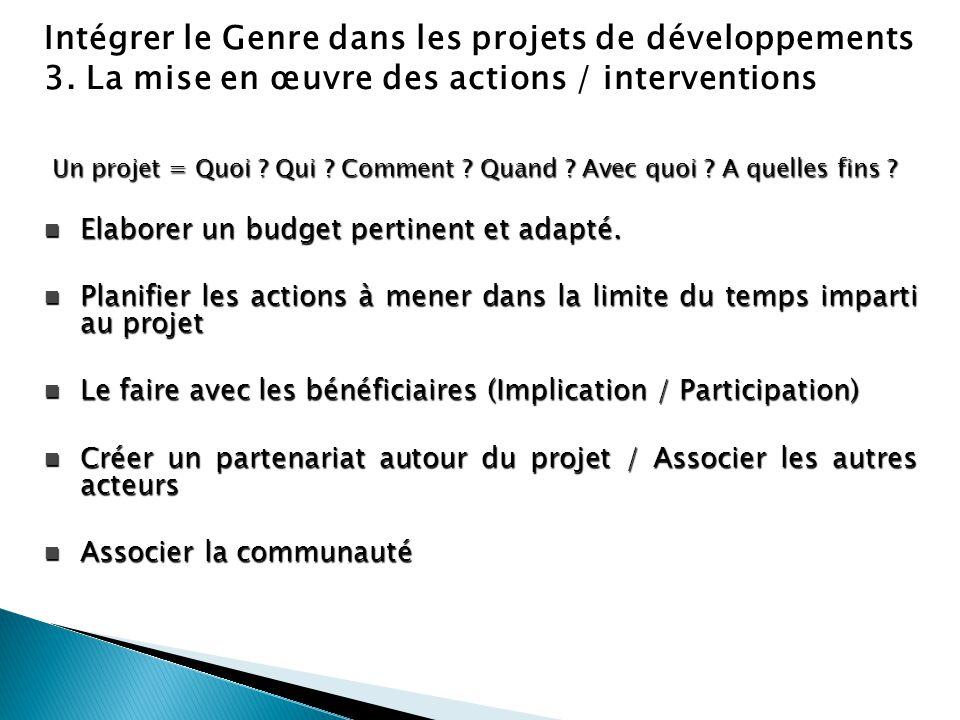 Intégrer le Genre dans les projets de développements 3. La mise en œuvre des actions / interventions Un projet = Quoi ? Qui ? Comment ? Quand ? Avec q