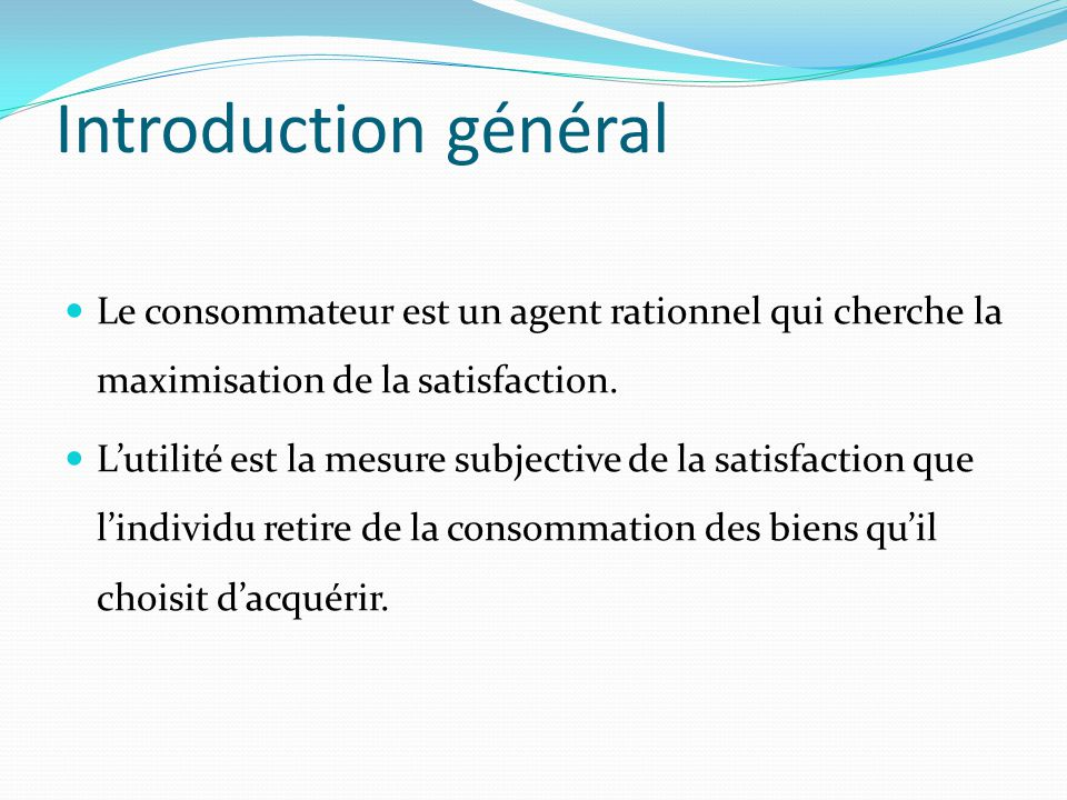 Introduction général Le consommateur est un agent rationnel qui cherche la maximisation de la satisfaction. L'utilité est la mesure subjective de la s
