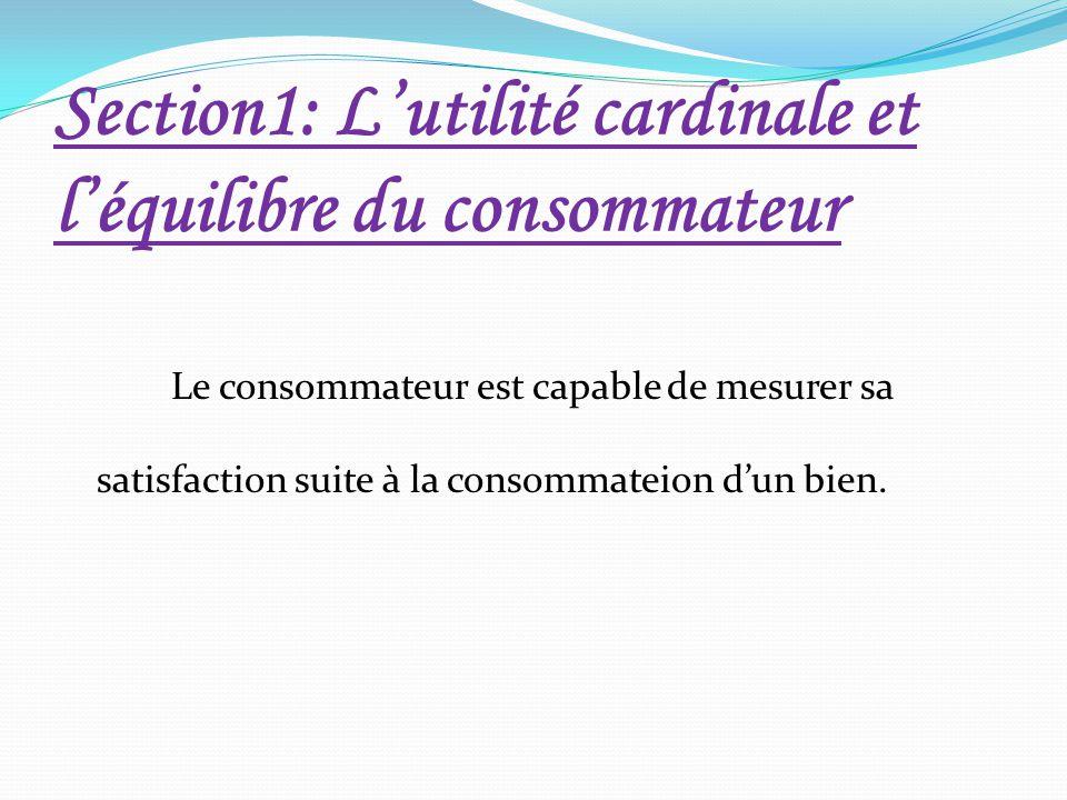 Section1: L'utilité cardinale et l'équilibre du consommateur Le consommateur est capable de mesurer sa satisfaction suite à la consommateion d'un bien