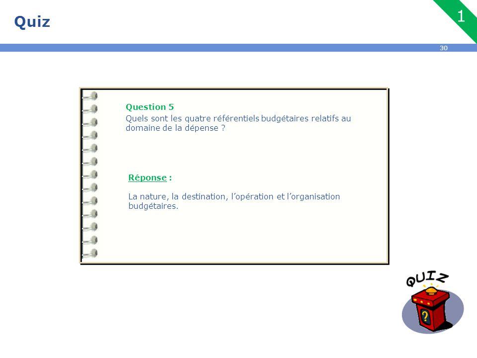 30 Quiz Question 5 Quels sont les quatre référentiels budgétaires relatifs au domaine de la dépense ? Réponse : La nature, la destination, l'opération