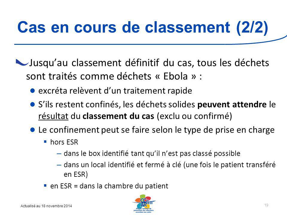 Actualisé au 18 novembre 2014 Cas en cours de classement (2/2) Jusqu'au classement définitif du cas, tous les déchets sont traités comme déchets « Ebola » : excréta relèvent d'un traitement rapide S'ils restent confinés, les déchets solides peuvent attendre le résultat du classement du cas (exclu ou confirmé) Le confinement peut se faire selon le type de prise en charge  hors ESR – dans le box identifié tant qu'il n'est pas classé possible – dans un local identifié et fermé à clé (une fois le patient transféré en ESR)  en ESR = dans la chambre du patient 19