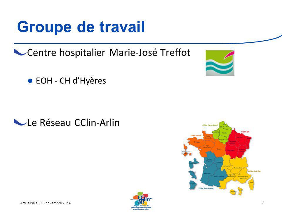 Actualisé au 18 novembre 2014 Groupe de travail Centre hospitalier Marie-José Treffot EOH - CH d'Hyères Le Réseau CClin-Arlin 3
