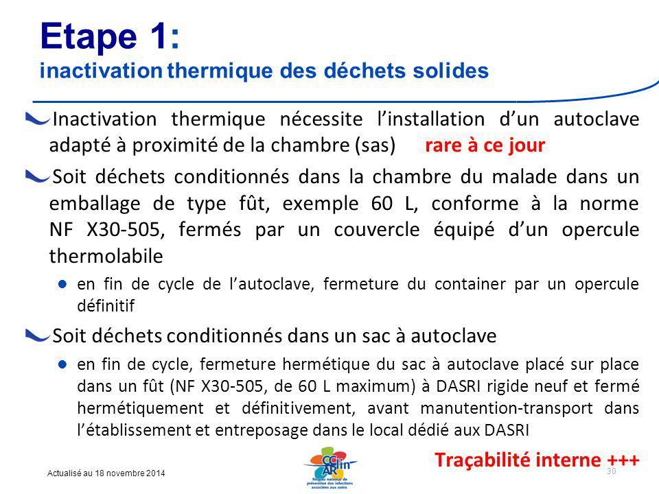 Actualisé au 18 novembre 2014 Etape 1: inactivation thermique des déchets solides Inactivation thermique nécessite l'installation d'un autoclave adapté à proximité de la chambre (sas) rare à ce jour Soit déchets conditionnés dans la chambre du malade dans un emballage de type fût, exemple 60 L, conforme à la norme NF X30-505, fermés par un couvercle équipé d'un opercule thermolabile en fin de cycle de l'autoclave, fermeture du container par un opercule définitif Soit déchets conditionnés dans un sac à autoclave en fin de cycle, fermeture hermétique du sac à autoclave placé sur place dans un fût (NF X30-505, de 60 L maximum) à DASRI rigide neuf et fermé hermétiquement et définitivement, avant manutention-transport dans l'établissement et entreposage dans le local dédié aux DASRI Traçabilité interne +++ 30