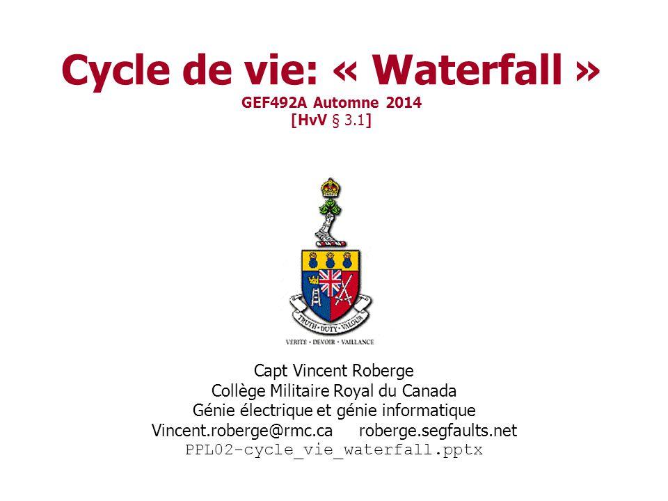 Cycle de vie: « Waterfall » GEF492A Automne 2014 [HvV § 3.1] Capt Vincent Roberge Collège Militaire Royal du Canada Génie électrique et génie informatique Vincent.roberge@rmc.ca roberge.segfaults.net PPL02-cycle_vie_waterfall.pptx