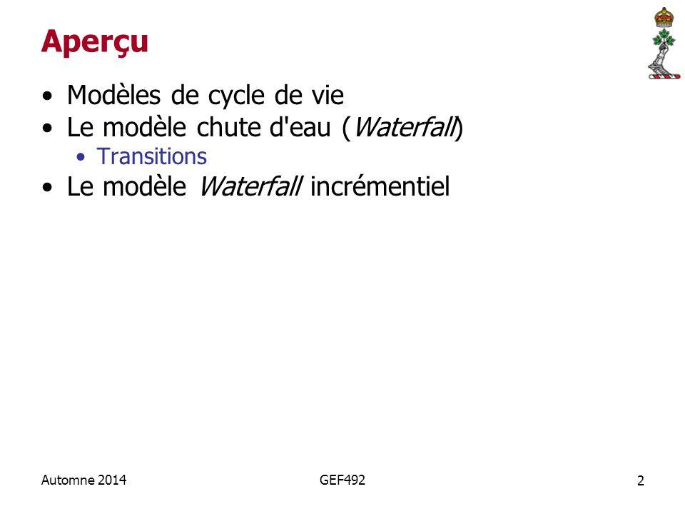 2 Automne 2014GEF492 Aperçu Modèles de cycle de vie Le modèle chute d eau (Waterfall) Transitions Le modèle Waterfall incrémentiel
