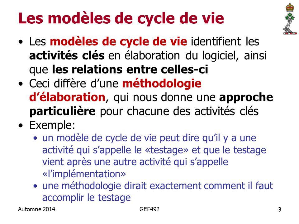 3 Automne 2014GEF492 Les modèles de cycle de vie Les modèles de cycle de vie identifient les activités clés en élaboration du logiciel, ainsi que les relations entre celles-ci Ceci diffère d'une méthodologie d'élaboration, qui nous donne une approche particulière pour chacune des activités clés Exemple: un modèle de cycle de vie peut dire qu'il y a une activité qui s'appelle le «testage» et que le testage vient après une autre activité qui s'appelle «l'implémentation» une méthodologie dirait exactement comment il faut accomplir le testage