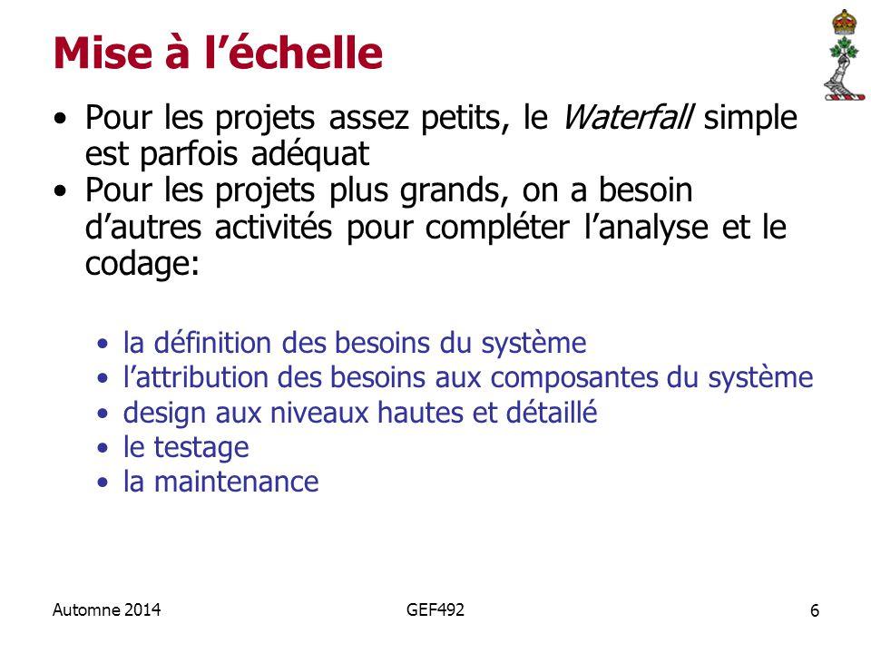 6 Automne 2014GEF492 Mise à l'échelle Pour les projets assez petits, le Waterfall simple est parfois adéquat Pour les projets plus grands, on a besoin d'autres activités pour compléter l'analyse et le codage: la définition des besoins du système l'attribution des besoins aux composantes du système design aux niveaux hautes et détaillé le testage la maintenance