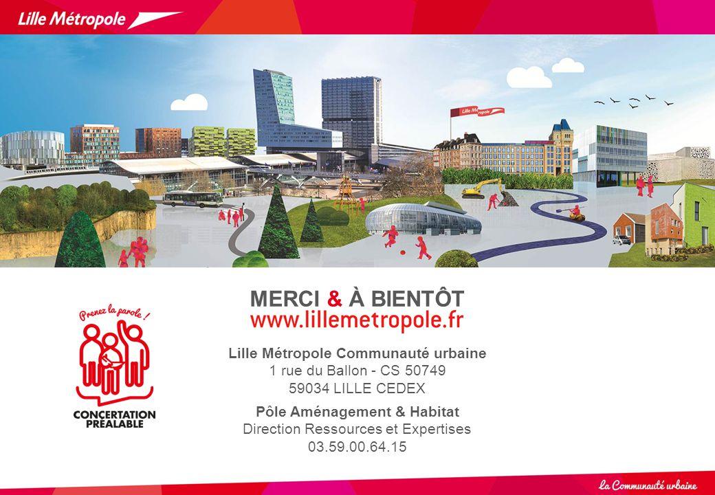 MERCI & À BIENTÔT Lille Métropole Communauté urbaine 1 rue du Ballon - CS 50749 59034 LILLE CEDEX Pôle Aménagement & Habitat Direction Ressources et E