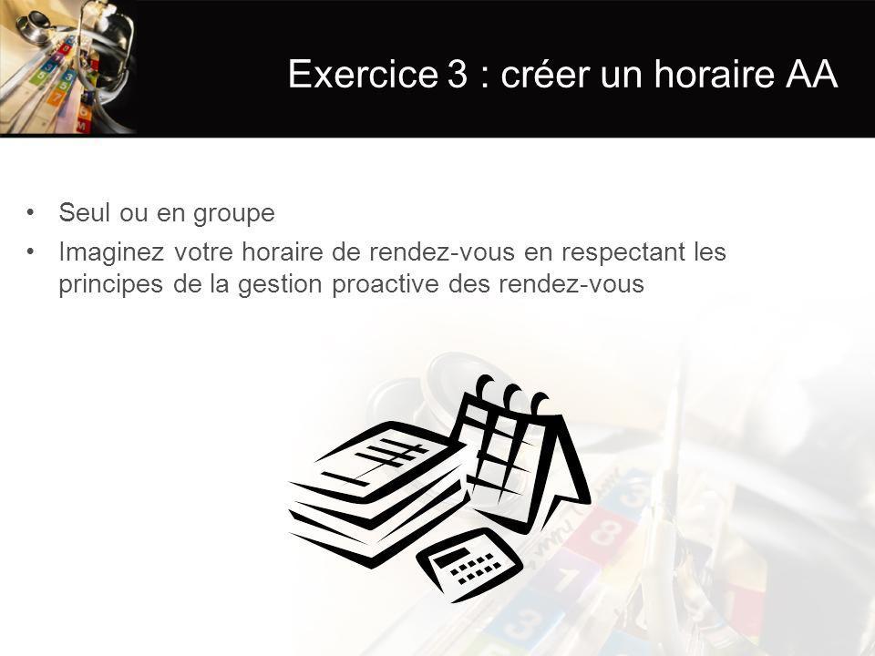 Exercice 3 : créer un horaire AA Seul ou en groupe Imaginez votre horaire de rendez-vous en respectant les principes de la gestion proactive des rendez-vous