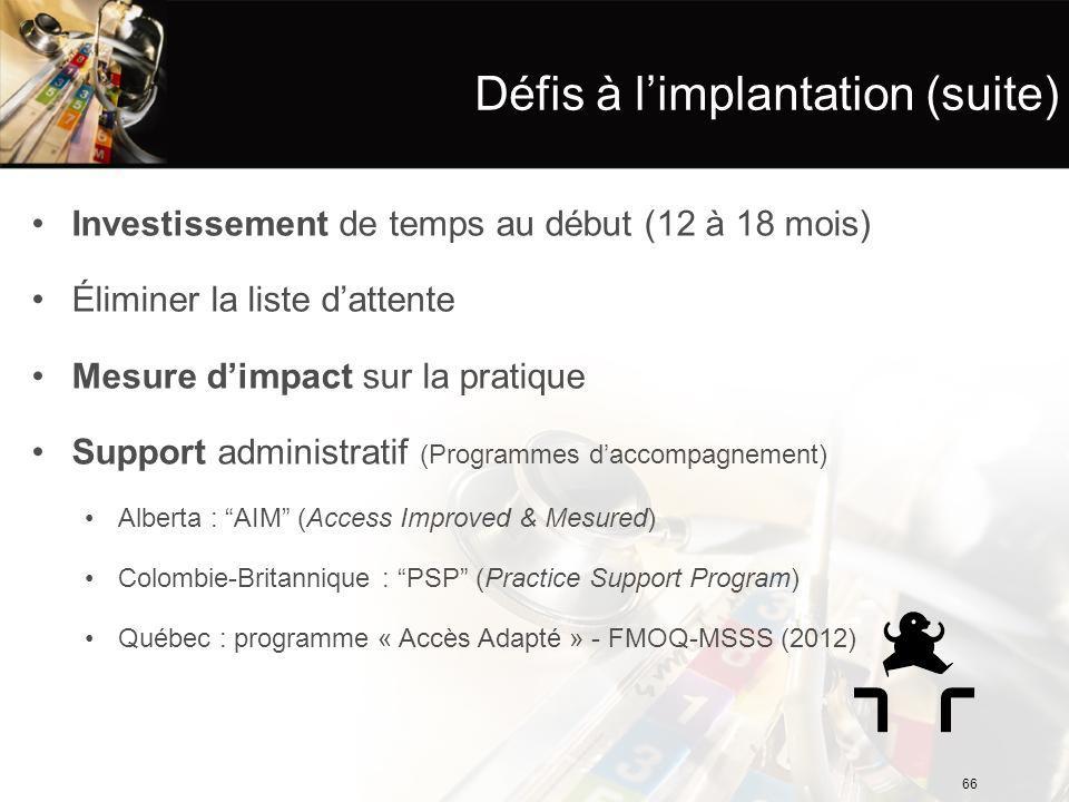 Défis à l'implantation (suite) Investissement de temps au début (12 à 18 mois) Éliminer la liste d'attente Mesure d'impact sur la pratique Support administratif (Programmes d'accompagnement) Alberta : AIM (Access Improved & Mesured) Colombie-Britannique : PSP (Practice Support Program) Québec : programme « Accès Adapté » - FMOQ-MSSS (2012) 66