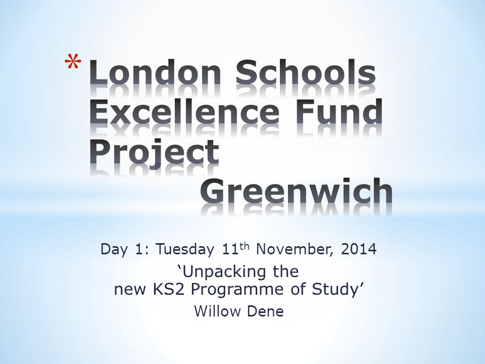 Day 1: Tuesday 11 th November, 2014 'Unpacking the new KS2 Programme of Study' Willow Dene