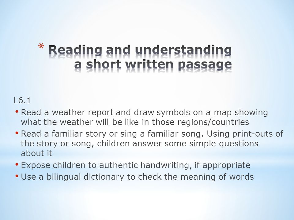 L6.1 Read a weather report and draw symbols on a map showing what the weather will be like in those regions/countries Read a familiar story or sing a familiar song.