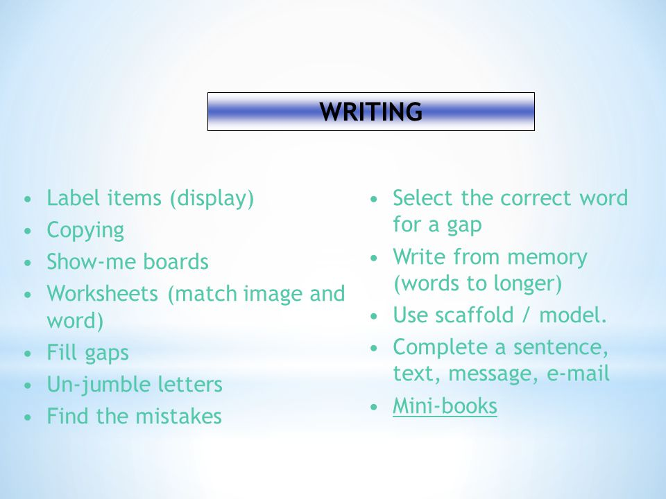 WRITING Label items (display) Copying Show-me boards Worksheets (match image and word) Fill gaps Un-jumble letters Find the mistakes Select the correct word for a gap Write from memory (words to longer) Use scaffold / model.
