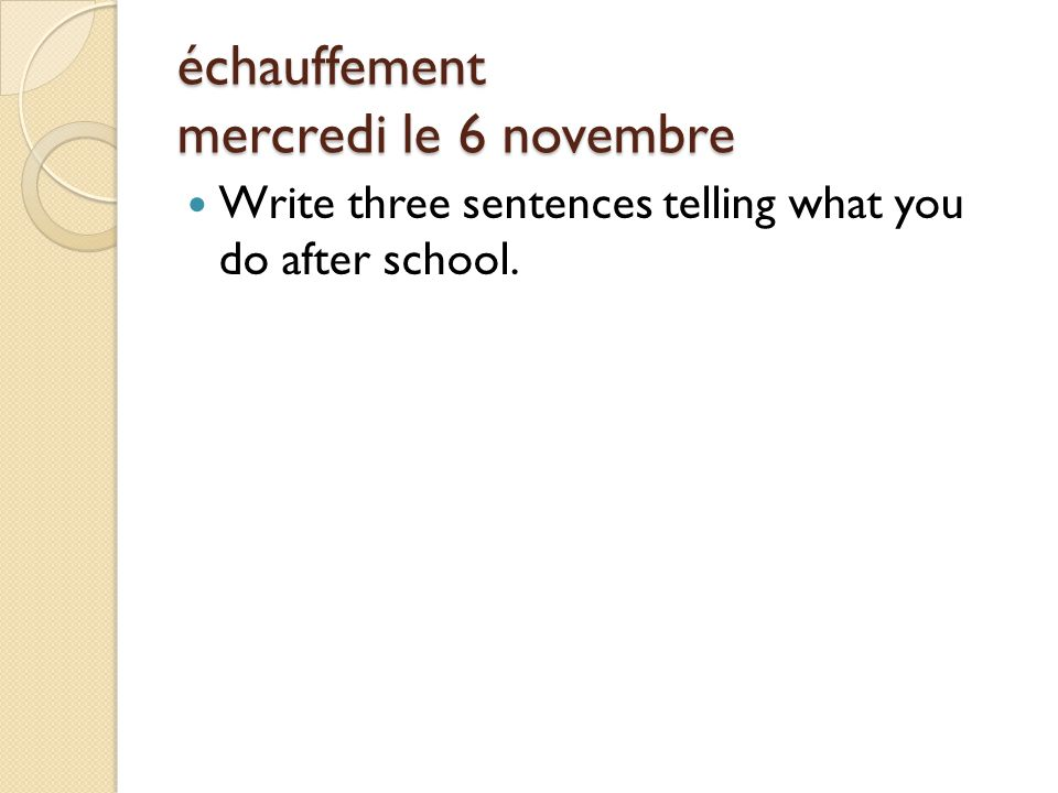 échauffement mercredi le 6 novembre Write three sentences telling what you do after school.
