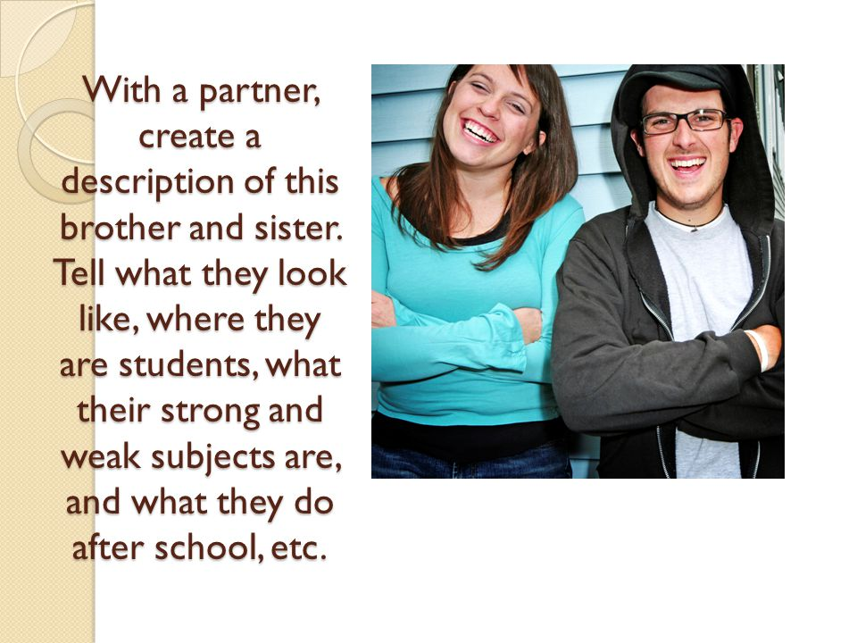 With a partner, create a description of this brother and sister. Tell what they look like, where they are students, what their strong and weak subject