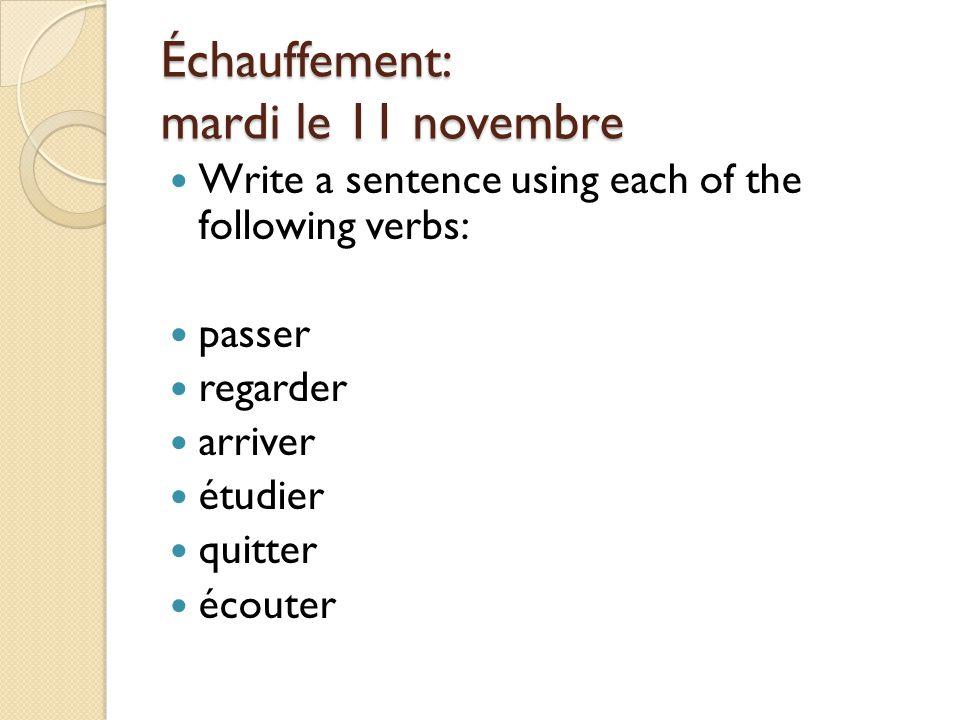 Échauffement: mardi le 11 novembre Write a sentence using each of the following verbs: passer regarder arriver étudier quitter écouter